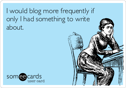 i-would-blog-more-frequently-if-only-i-had-something-to-write-about--94548